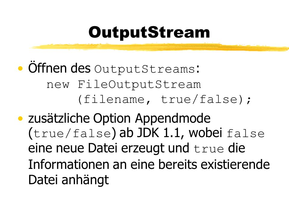 OutputStream Öffnen des OutputStreams : new FileOutputStream (filename, true/false); zusätzliche Option Appendmode ( true/false ) ab JDK 1.1, wobei false eine neue Datei erzeugt und true die Informationen an eine bereits existierende Datei anhängt