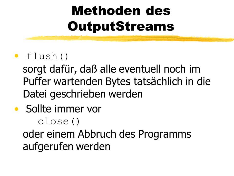 Methoden des OutputStreams flush() sorgt dafür, daß alle eventuell noch im Puffer wartenden Bytes tatsächlich in die Datei geschrieben werden Sollte immer vor close() oder einem Abbruch des Programms aufgerufen werden