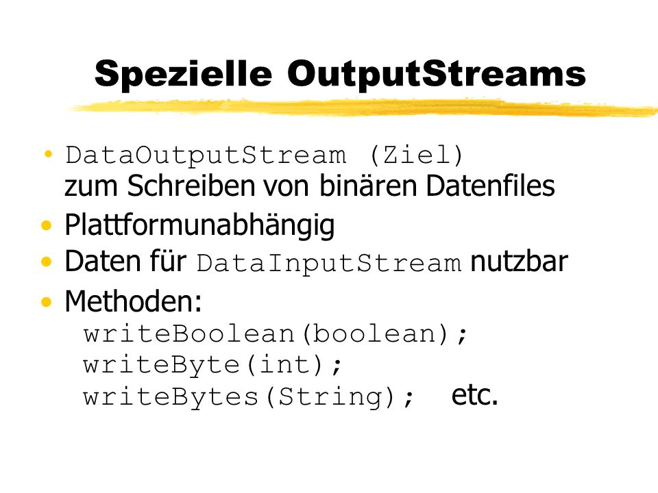 Spezielle OutputStreams DataOutputStream (Ziel) zum Schreiben von binären Datenfiles Plattformunabhängig Daten für DataInputStream nutzbar Methoden: writeBoolean(boolean); writeByte(int); writeBytes(String); etc.