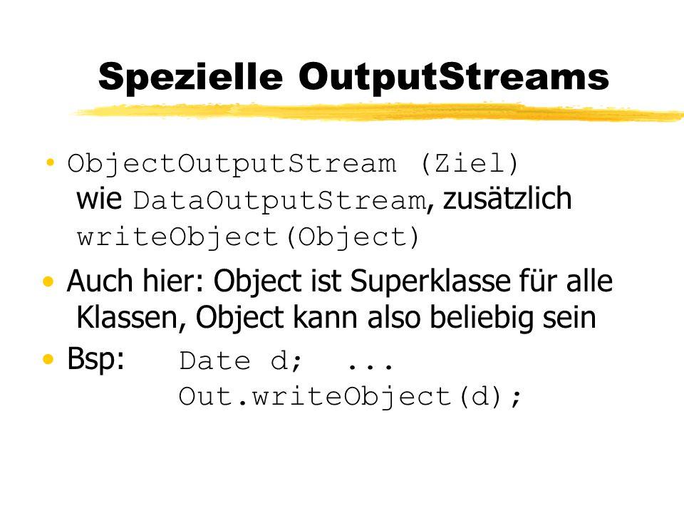 Spezielle OutputStreams ObjectOutputStream (Ziel) wie DataOutputStream, zusätzlich writeObject(Object) Auch hier: Object ist Superklasse für alle Klassen, Object kann also beliebig sein Bsp: Date d;...