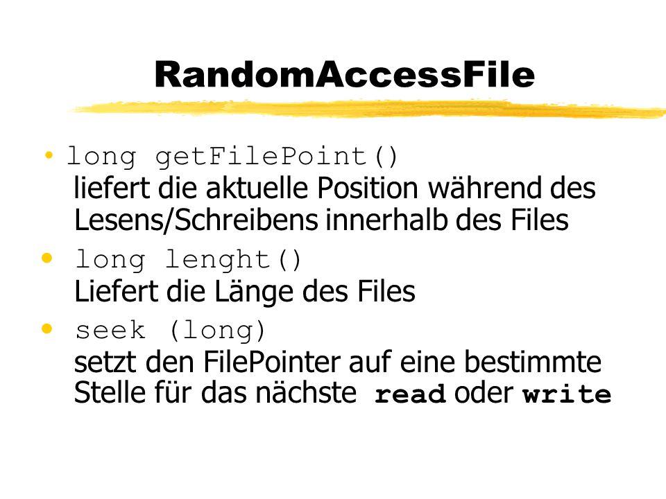 RandomAccessFile long getFilePoint() liefert die aktuelle Position während des Lesens/Schreibens innerhalb des Files long lenght() Liefert die Länge des Files seek (long) setzt den FilePointer auf eine bestimmte Stelle für das nächste read oder write