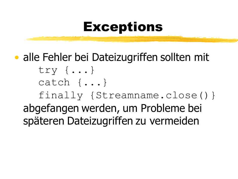 Exceptions alle Fehler bei Dateizugriffen sollten mit try {...} catch {...} finally {Streamname.close()} abgefangen werden, um Probleme bei späteren Dateizugriffen zu vermeiden