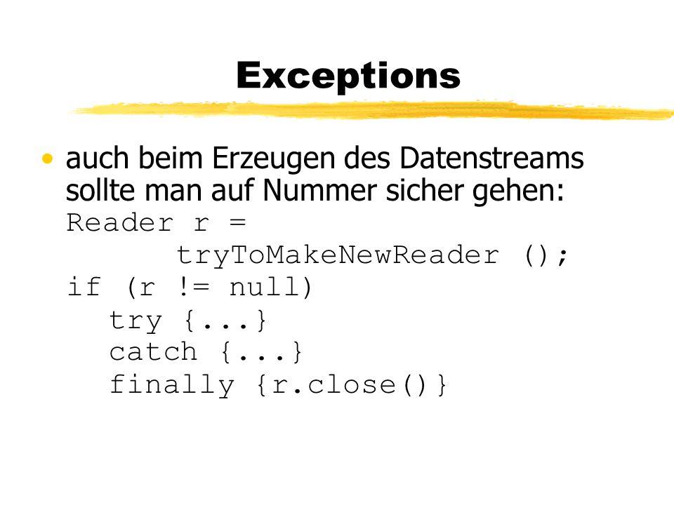 Exceptions auch beim Erzeugen des Datenstreams sollte man auf Nummer sicher gehen: Reader r = tryToMakeNewReader (); if (r != null) try {...} catch {...} finally {r.close()}