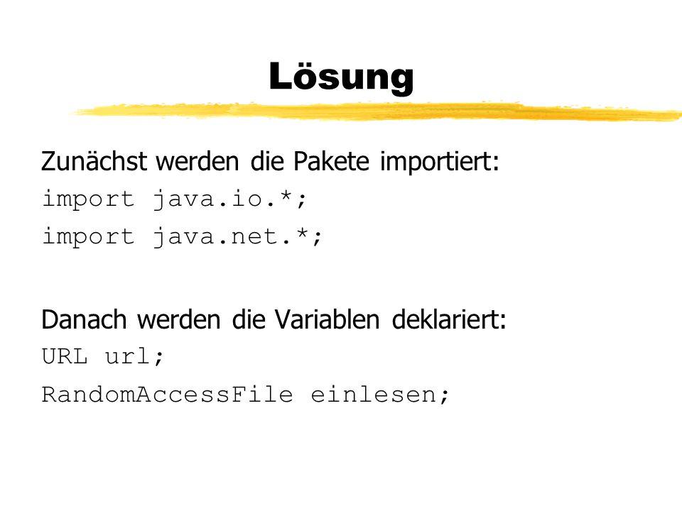 Lösung Zunächst werden die Pakete importiert: import java.io.*; import java.net.*; Danach werden die Variablen deklariert: URL url; RandomAccessFile einlesen;