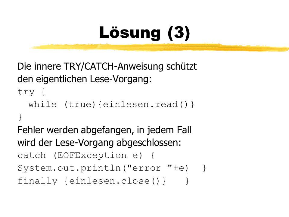 Lösung (3) Die innere TRY/CATCH-Anweisung schützt den eigentlichen Lese-Vorgang: try { while (true){einlesen.read()} } Fehler werden abgefangen, in jedem Fall wird der Lese-Vorgang abgeschlossen: catch (EOFException e) { System.out.println( error +e) } finally {einlesen.close()} }