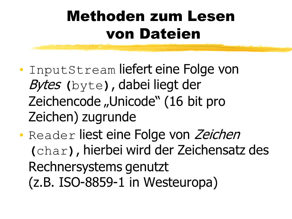 """Methoden zum Lesen von Dateien InputStream liefert eine Folge von Bytes (byte), dabei liegt der Zeichencode """"Unicode (16 bit pro Zeichen) zugrunde Reader liest eine Folge von Zeichen (char), hierbei wird der Zeichensatz des Rechnersystems genutzt (z.B."""
