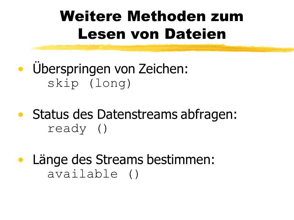 Weitere Methoden zum Lesen von Dateien Überspringen von Zeichen: skip (long) Status des Datenstreams abfragen: ready () Länge des Streams bestimmen: available ()