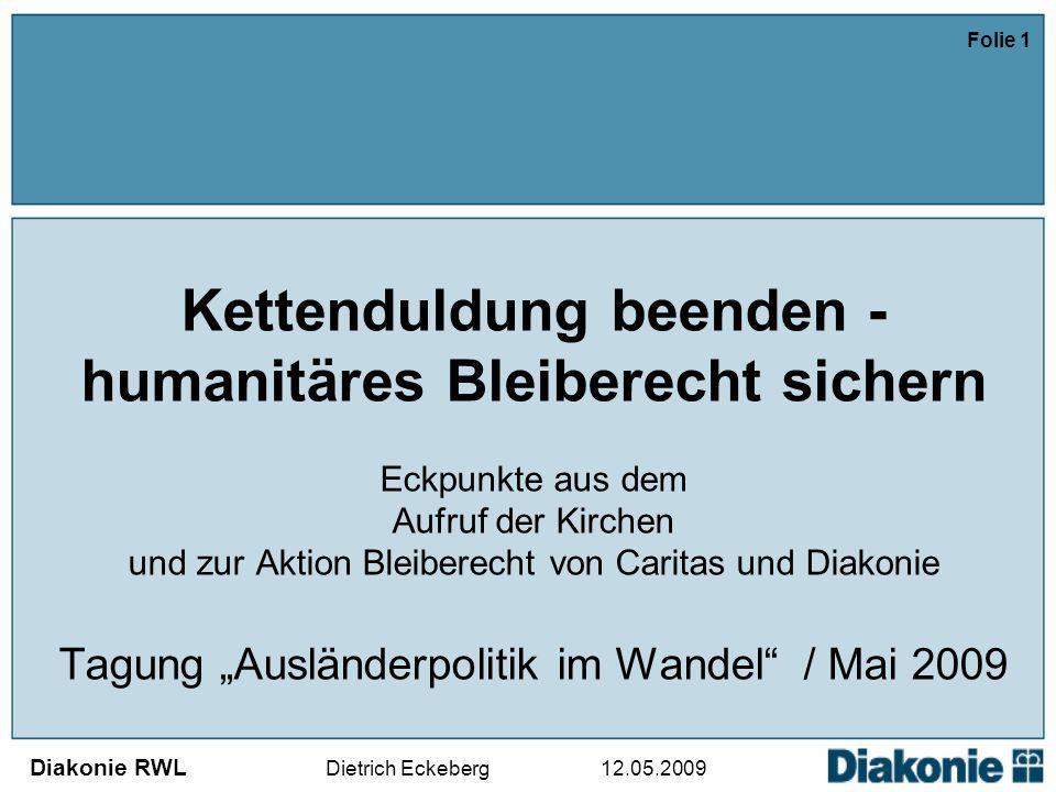 """Diakonie RWL Dietrich Eckeberg 12.05.2009 Folie 1 Kettenduldung beenden - humanitäres Bleiberecht sichern Eckpunkte aus dem Aufruf der Kirchen und zur Aktion Bleiberecht von Caritas und Diakonie Tagung """"Ausländerpolitik im Wandel / Mai 2009"""