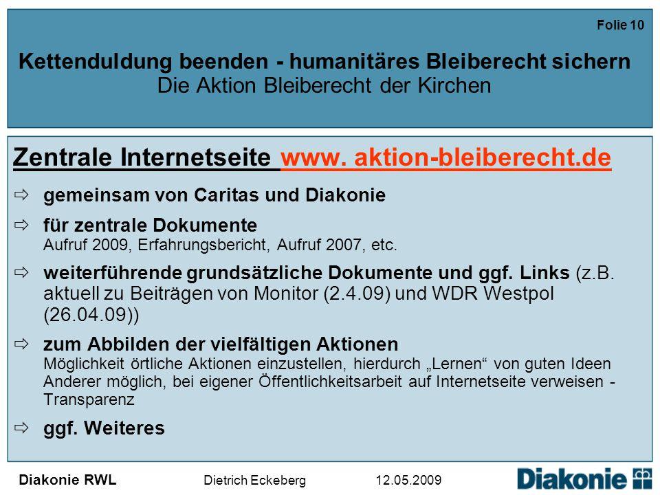 Diakonie RWL Dietrich Eckeberg 12.05.2009 Folie 10 Kettenduldung beenden - humanitäres Bleiberecht sichern Die Aktion Bleiberecht der Kirchen Zentrale Internetseite www.