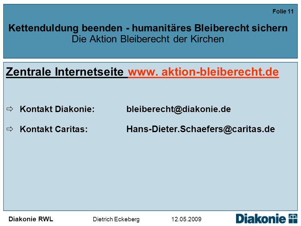 Diakonie RWL Dietrich Eckeberg 12.05.2009 Folie 11 Kettenduldung beenden - humanitäres Bleiberecht sichern Die Aktion Bleiberecht der Kirchen Zentrale Internetseite www.
