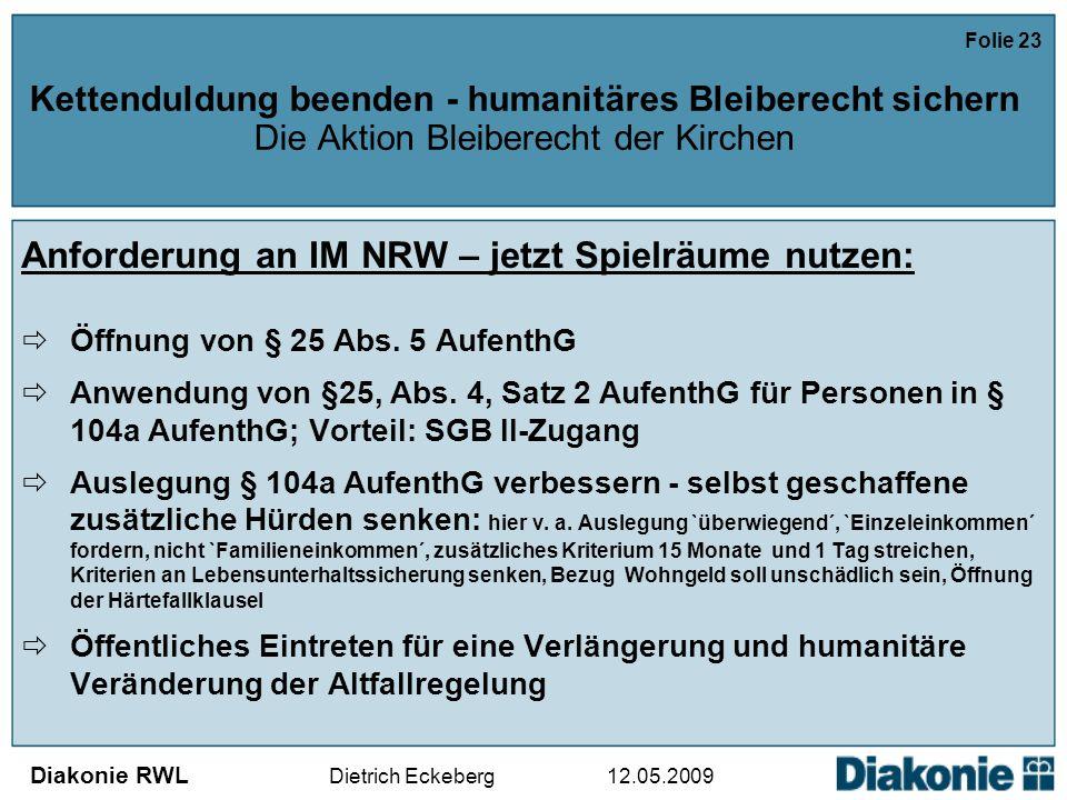 Diakonie RWL Dietrich Eckeberg 12.05.2009 Folie 23 Kettenduldung beenden - humanitäres Bleiberecht sichern Die Aktion Bleiberecht der Kirchen Anforderung an IM NRW – jetzt Spielräume nutzen:  Öffnung von § 25 Abs.