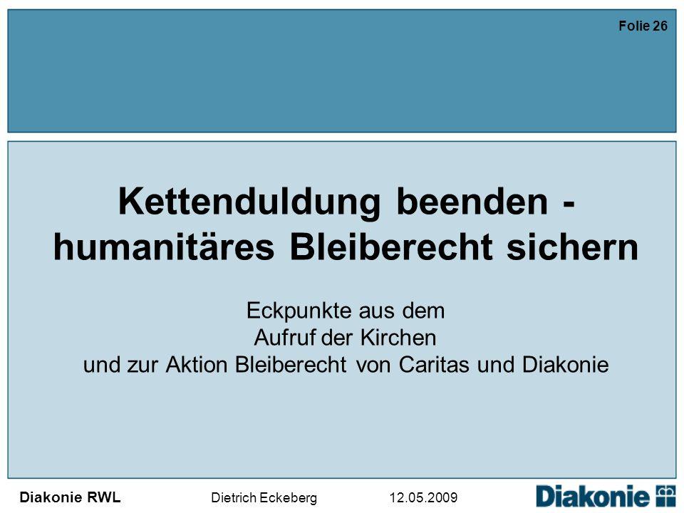 Diakonie RWL Dietrich Eckeberg 12.05.2009 Folie 26 Kettenduldung beenden - humanitäres Bleiberecht sichern Eckpunkte aus dem Aufruf der Kirchen und zur Aktion Bleiberecht von Caritas und Diakonie