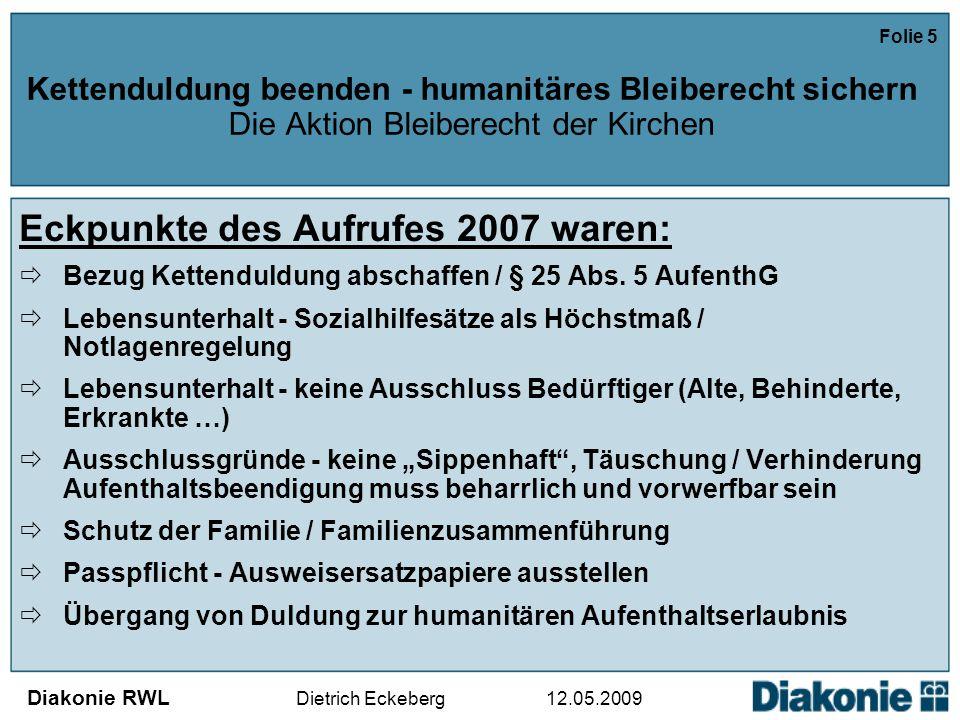 Diakonie RWL Dietrich Eckeberg 12.05.2009 Folie 5 Kettenduldung beenden - humanitäres Bleiberecht sichern Die Aktion Bleiberecht der Kirchen Eckpunkte des Aufrufes 2007 waren:  Bezug Kettenduldung abschaffen / § 25 Abs.
