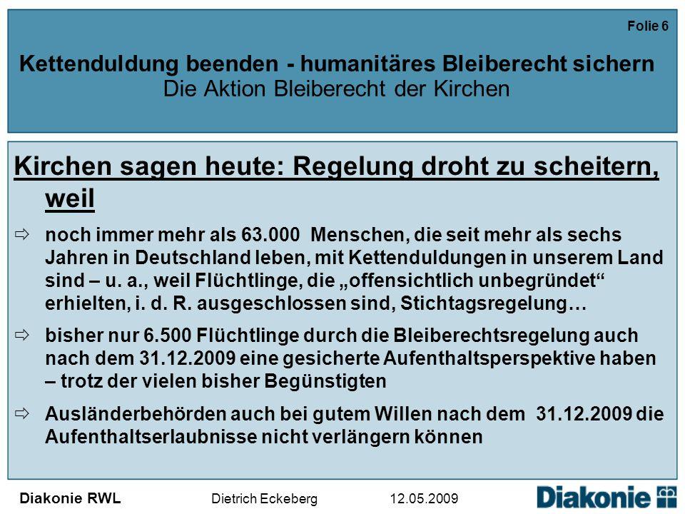Diakonie RWL Dietrich Eckeberg 12.05.2009 Folie 6 Kettenduldung beenden - humanitäres Bleiberecht sichern Die Aktion Bleiberecht der Kirchen Kirchen sagen heute: Regelung droht zu scheitern, weil  noch immer mehr als 63.000 Menschen, die seit mehr als sechs Jahren in Deutschland leben, mit Kettenduldungen in unserem Land sind – u.