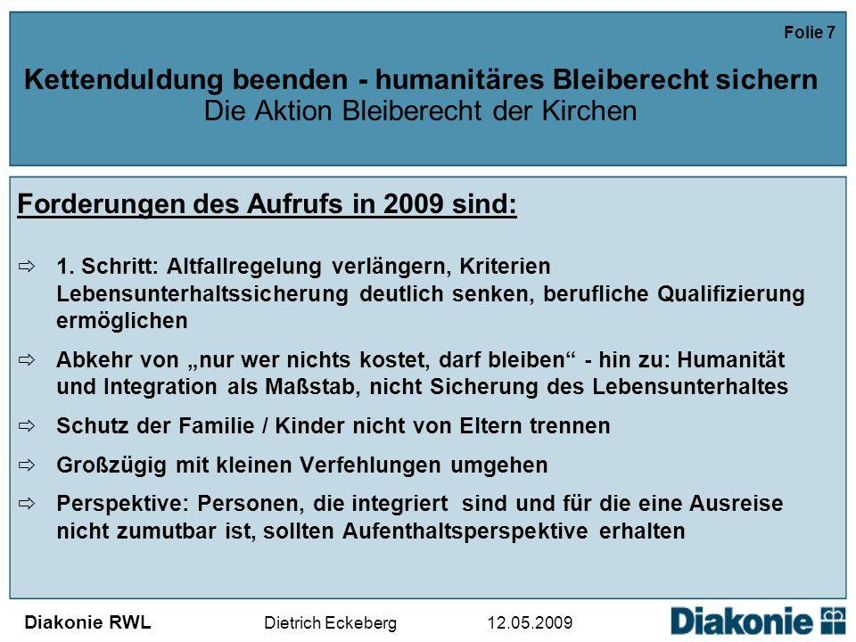Diakonie RWL Dietrich Eckeberg 12.05.2009 Folie 7 Kettenduldung beenden - humanitäres Bleiberecht sichern Die Aktion Bleiberecht der Kirchen Forderungen des Aufrufs in 2009 sind:  1.