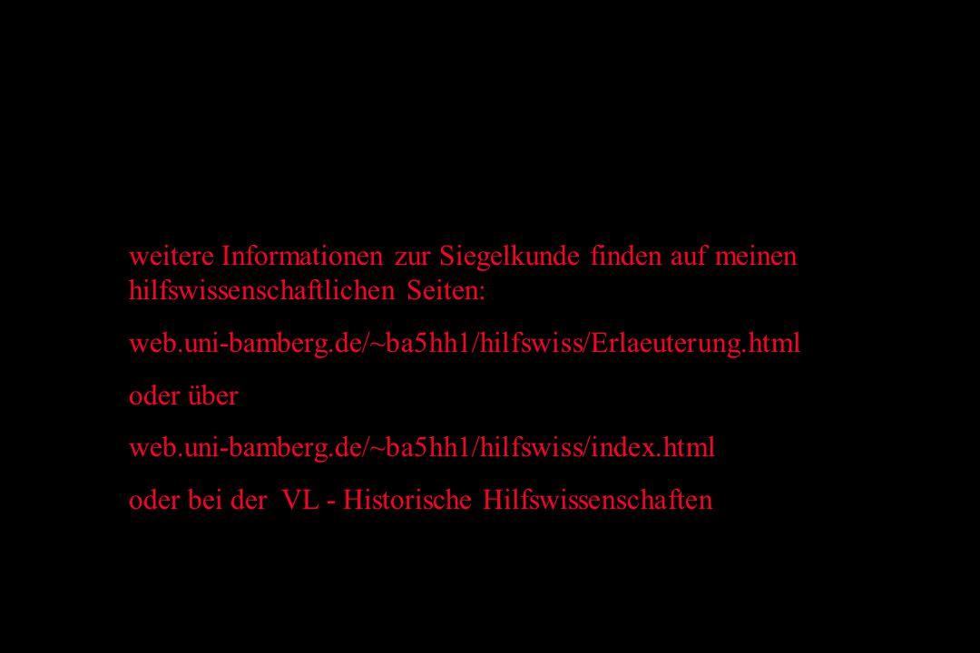 weitere Informationen zur Siegelkunde finden auf meinen hilfswissenschaftlichen Seiten: web.uni-bamberg.de/~ba5hh1/hilfswiss/Erlaeuterung.html oder über web.uni-bamberg.de/~ba5hh1/hilfswiss/index.html oder bei der VL - Historische Hilfswissenschaften