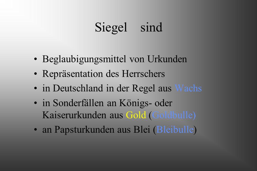 Siegelsind Beglaubigungsmittel von Urkunden Repräsentation des Herrschers in Deutschland in der Regel aus Wachs in Sonderfällen an Königs- oder Kaiserurkunden aus Gold (Goldbulle) an Papsturkunden aus Blei (Bleibulle)