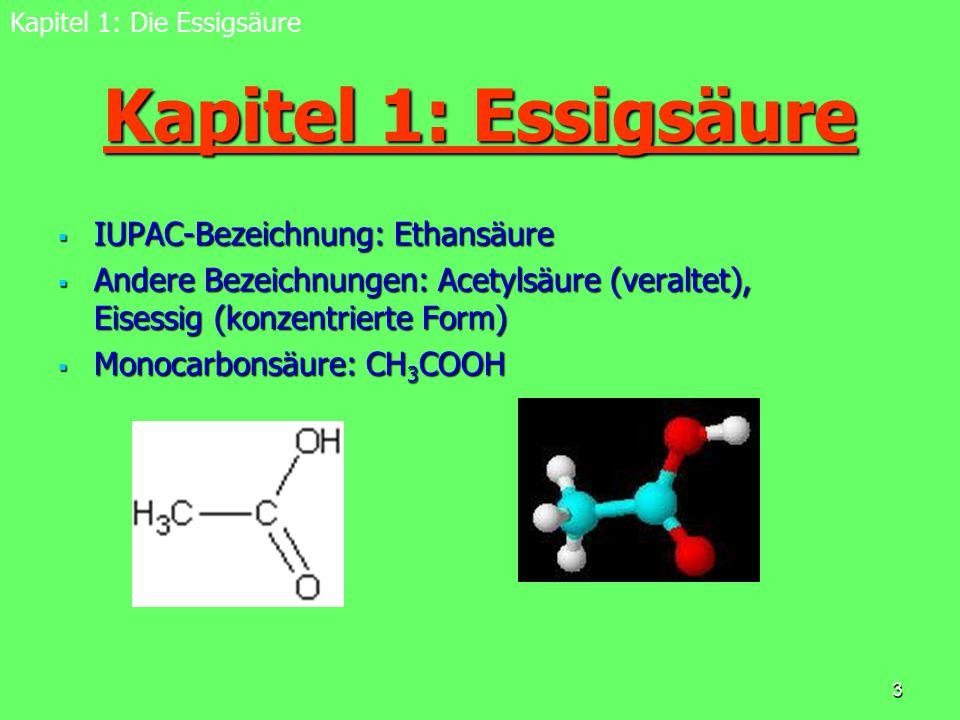 3 Kapitel 1: Essigsäure  IUPAC-Bezeichnung: Ethansäure  Andere Bezeichnungen: Acetylsäure (veraltet), Eisessig (konzentrierte Form)  Monocarbonsäur