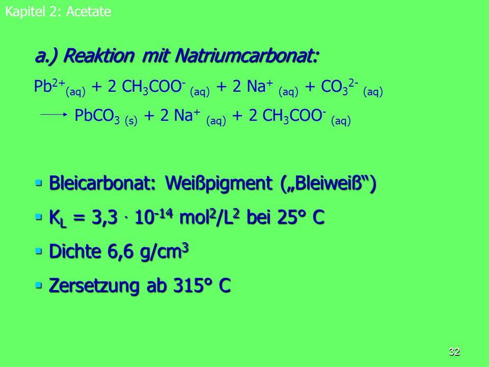 33 Kapitel 2: Acetate b.) Reaktion mit Kaliumiodid: b.) Reaktion mit Kaliumiodid: Pb 2+ (aq) + 2 CH 3 COO - (aq) + 2 K + (aq) + 2 I - (aq) PbI 2 (s) + 2 K + (aq) + 2 CH 3 COO - (aq)  Bleiiodid: gelbes Pigment  K L = 8,7.
