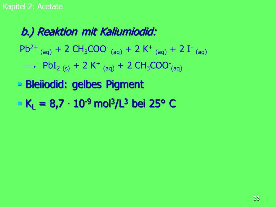 33 Kapitel 2: Acetate b.) Reaktion mit Kaliumiodid: b.) Reaktion mit Kaliumiodid: Pb 2+ (aq) + 2 CH 3 COO - (aq) + 2 K + (aq) + 2 I - (aq) PbI 2 (s) +