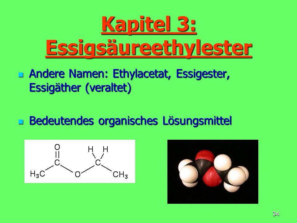 34 Kapitel 3: Essigsäureethylester Andere Namen: Ethylacetat, Essigester, Essigäther (veraltet) Andere Namen: Ethylacetat, Essigester, Essigäther (ver