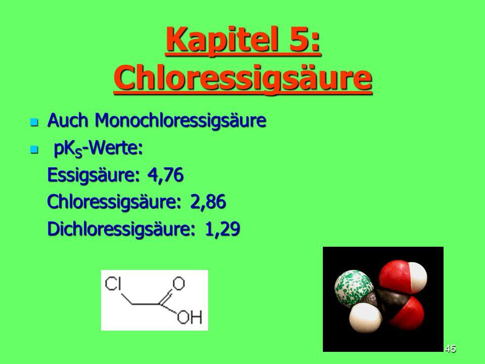 46 Eigenschaften Farblose Kristalle mit stechendem Geruch Farblose Kristalle mit stechendem Geruch Smp.: 53-63° C / Sdp.: 188° C Smp.: 53-63° C / Sdp.: 188° C Wasserlöslich Wasserlöslich Löslich in organischen Lösemitteln Löslich in organischen Lösemitteln Ätzende Wirkung Ätzende Wirkung Kapitel 5: Chloressigsäure