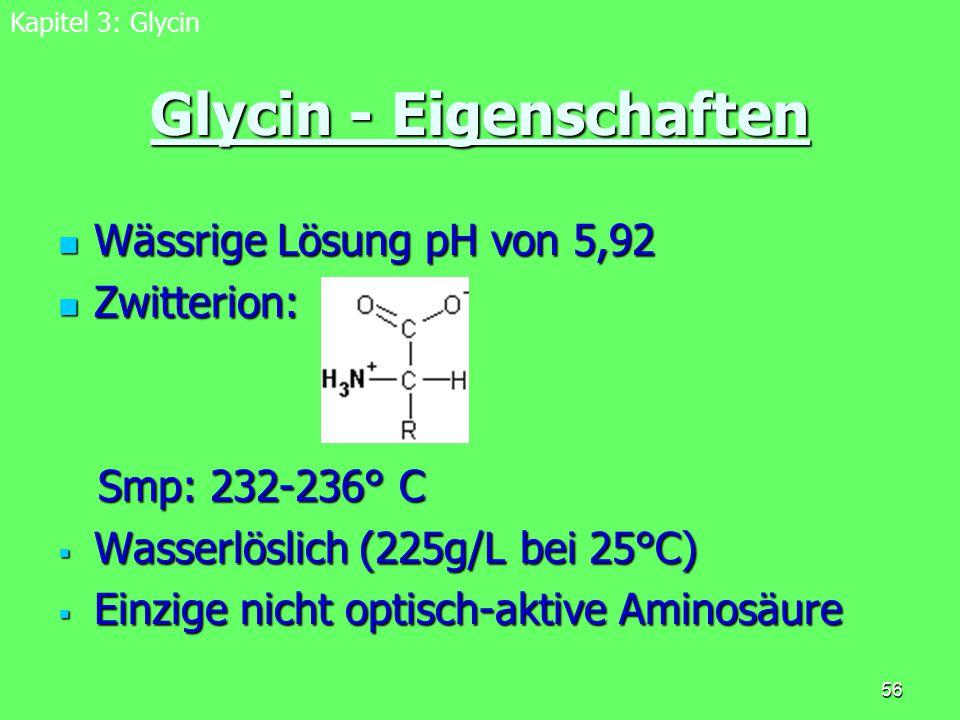 56 Glycin - Eigenschaften Wässrige Lösung pH von 5,92 Wässrige Lösung pH von 5,92 Zwitterion: Zwitterion: Smp: 232-236° C Smp: 232-236° C  Wasserlösl