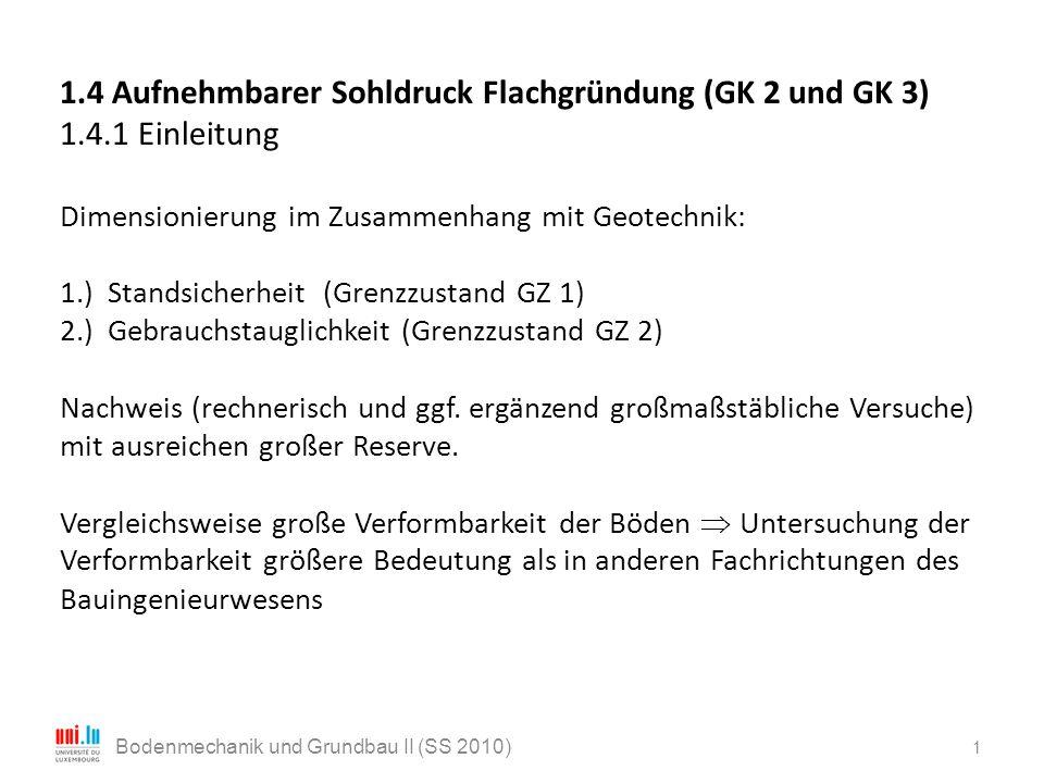 1 Bodenmechanik und Grundbau II (SS 2010) 1.4 Aufnehmbarer Sohldruck Flachgründung (GK 2 und GK 3) 1.4.1 Einleitung Dimensionierung im Zusammenhang mi