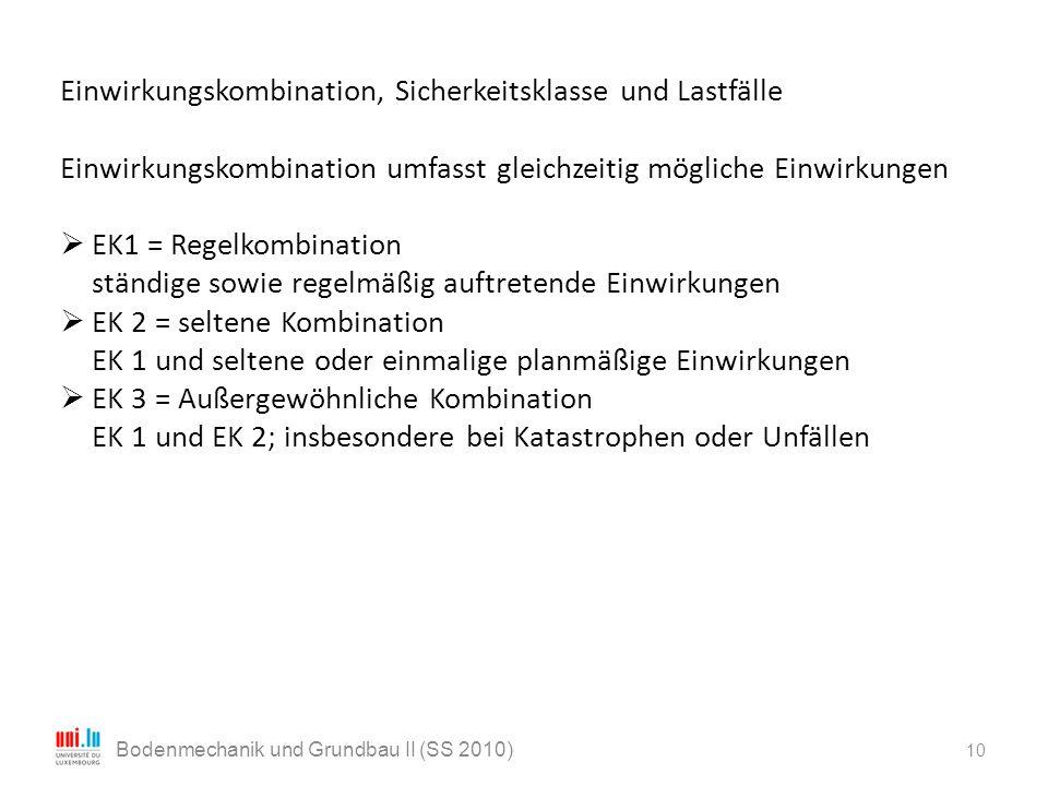 10 Bodenmechanik und Grundbau II (SS 2010) Einwirkungskombination, Sicherkeitsklasse und Lastfälle Einwirkungskombination umfasst gleichzeitig möglich
