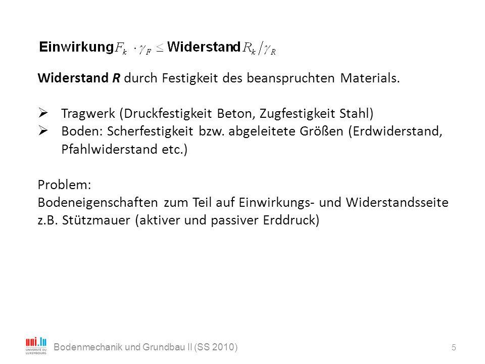 5 Bodenmechanik und Grundbau II (SS 2010) Widerstand R durch Festigkeit des beanspruchten Materials.  Tragwerk (Druckfestigkeit Beton, Zugfestigkeit