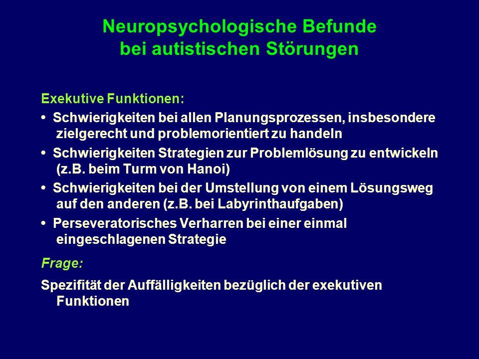 Neuropsychologische Befunde bei autistischen Störungen Exekutive Funktionen: Schwierigkeiten bei allen Planungsprozessen, insbesondere zielgerecht und