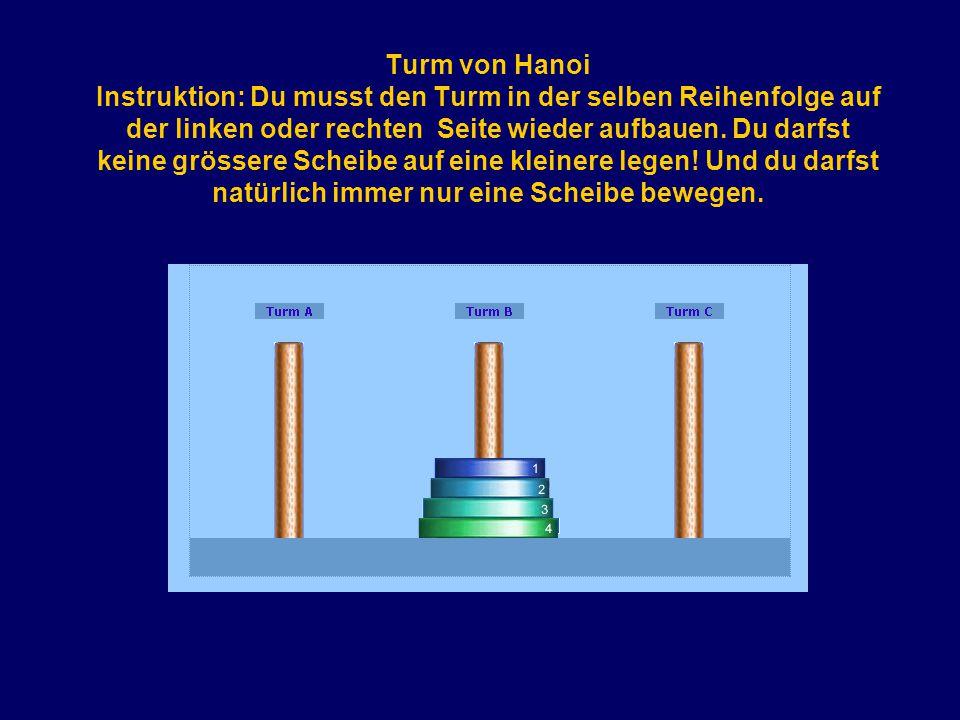 Turm von Hanoi Instruktion: Du musst den Turm in der selben Reihenfolge auf der linken oder rechten Seite wieder aufbauen. Du darfst keine grössere Sc
