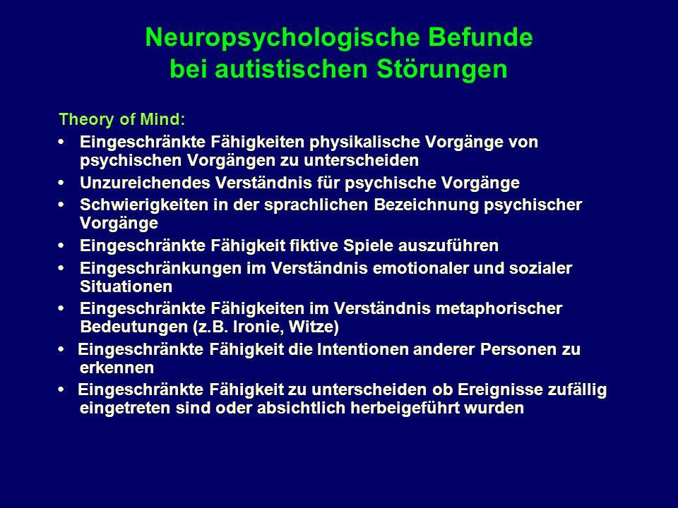 Neuropsychologische Befunde bei autistischen Störungen Theory of Mind: Eingeschränkte Fähigkeiten physikalische Vorgänge von psychischen Vorgängen zu