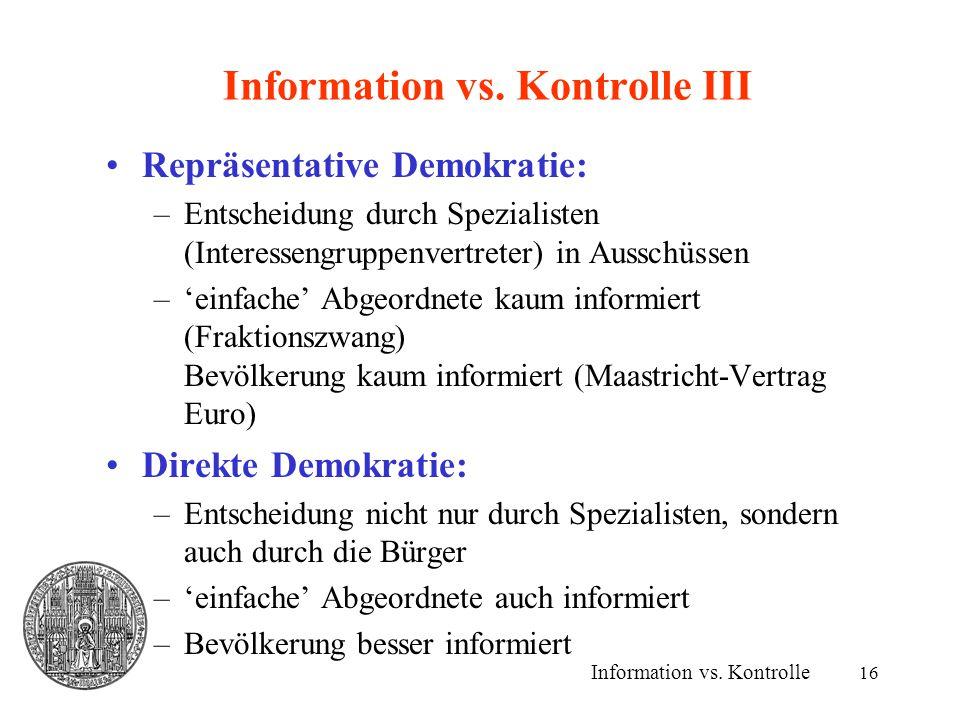16 Information vs. Kontrolle III Repräsentative Demokratie: –Entscheidung durch Spezialisten (Interessengruppenvertreter) in Ausschüssen –'einfache' A