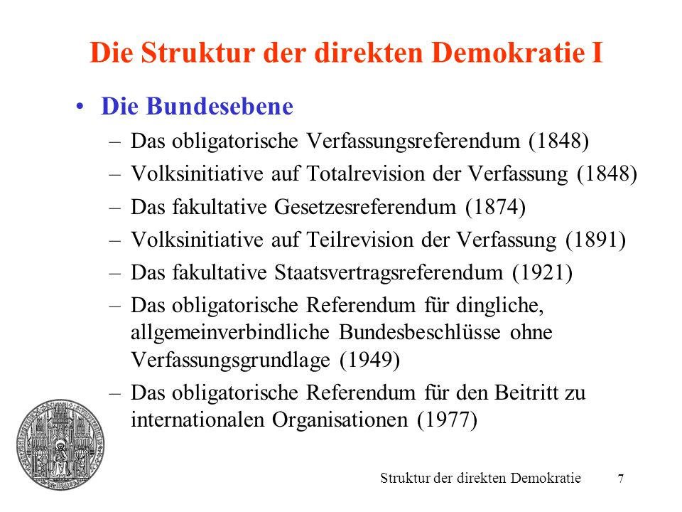 7 Die Struktur der direkten Demokratie I Die Bundesebene –Das obligatorische Verfassungsreferendum (1848) –Volksinitiative auf Totalrevision der Verfa