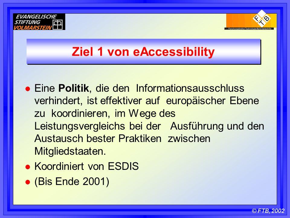 © FTB, 2002 Ziel 1 von eAccessibility l Eine Politik, die den Informationsausschluss verhindert, ist effektiver auf europäischer Ebene zu koordinieren, im Wege des Leistungsvergleichs bei der Ausführung und den Austausch bester Praktiken zwischen Mitgliedstaaten.