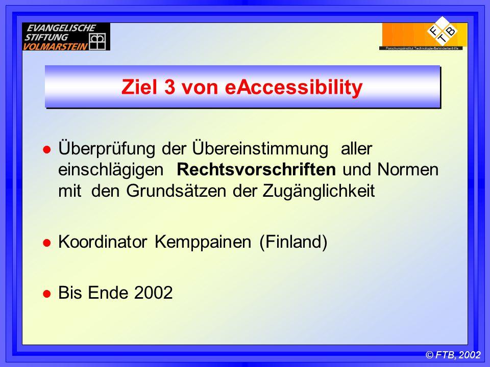 © FTB, 2002 Ziel 3 von eAccessibility l Überprüfung der Übereinstimmung aller einschlägigen Rechtsvorschriften und Normen mit den Grundsätzen der Zugänglichkeit l Koordinator Kemppainen (Finland) l Bis Ende 2002