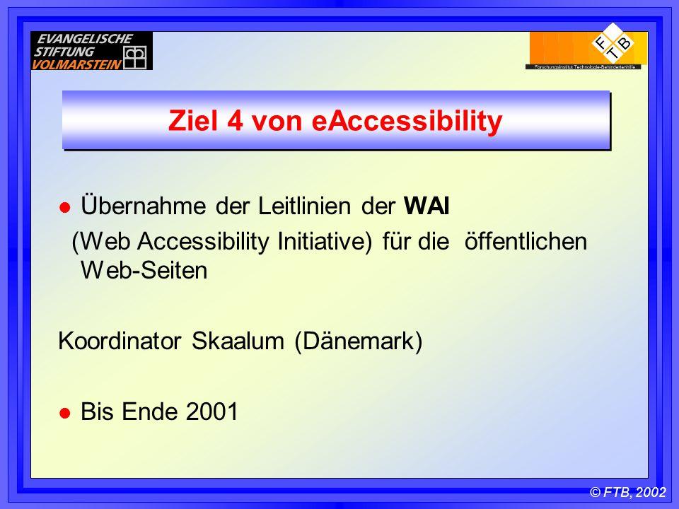 © FTB, 2002 Ziel 4 von eAccessibility l Übernahme der Leitlinien der WAI (Web Accessibility Initiative) für die öffentlichen Web-Seiten Koordinator Skaalum (Dänemark) l Bis Ende 2001