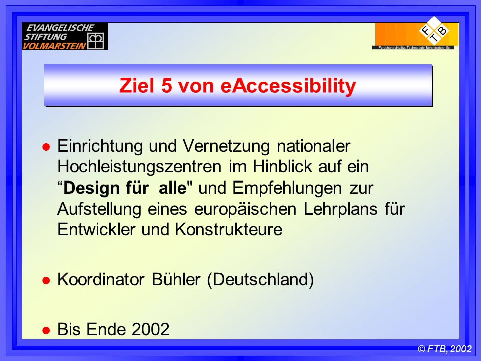 © FTB, 2002 Ziel 5 von eAccessibility l Einrichtung und Vernetzung nationaler Hochleistungszentren im Hinblick auf ein Design für alle und Empfehlungen zur Aufstellung eines europäischen Lehrplans für Entwickler und Konstrukteure l Koordinator Bühler (Deutschland) l Bis Ende 2002