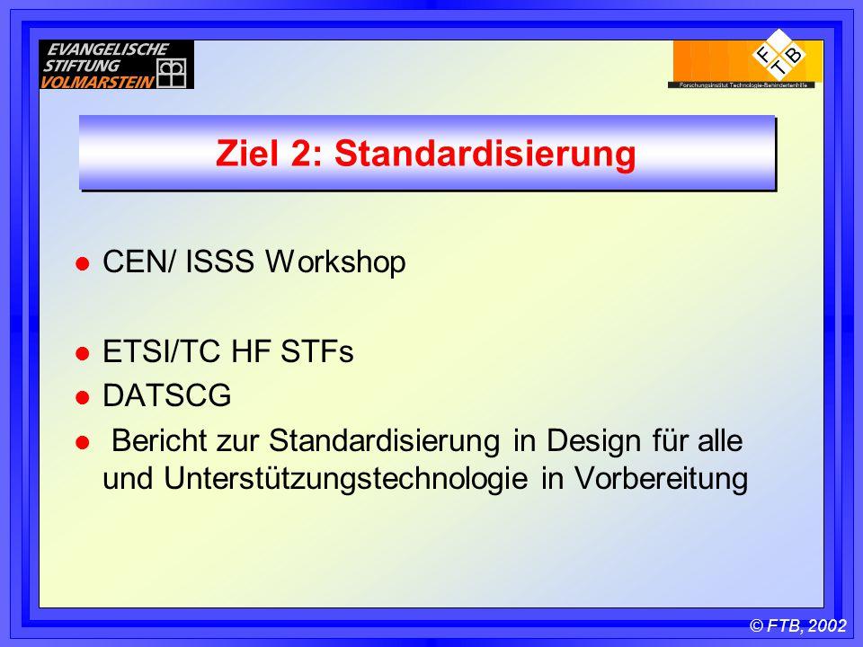 © FTB, 2002 Ziel 2: Standardisierung l CEN/ ISSS Workshop l ETSI/TC HF STFs l DATSCG l Bericht zur Standardisierung in Design für alle und Unterstützungstechnologie in Vorbereitung