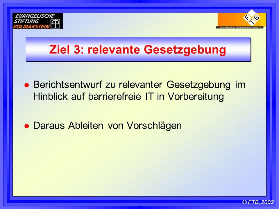 © FTB, 2002 Ziel 3: relevante Gesetzgebung l Berichtsentwurf zu relevanter Gesetzgebung im Hinblick auf barrierefreie IT in Vorbereitung l Daraus Ableiten von Vorschlägen