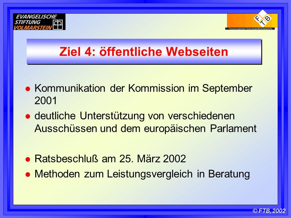 © FTB, 2002 Ziel 4: öffentliche Webseiten l Kommunikation der Kommission im September 2001 l deutliche Unterstützung von verschiedenen Ausschüssen und dem europäischen Parlament l Ratsbeschluß am 25.