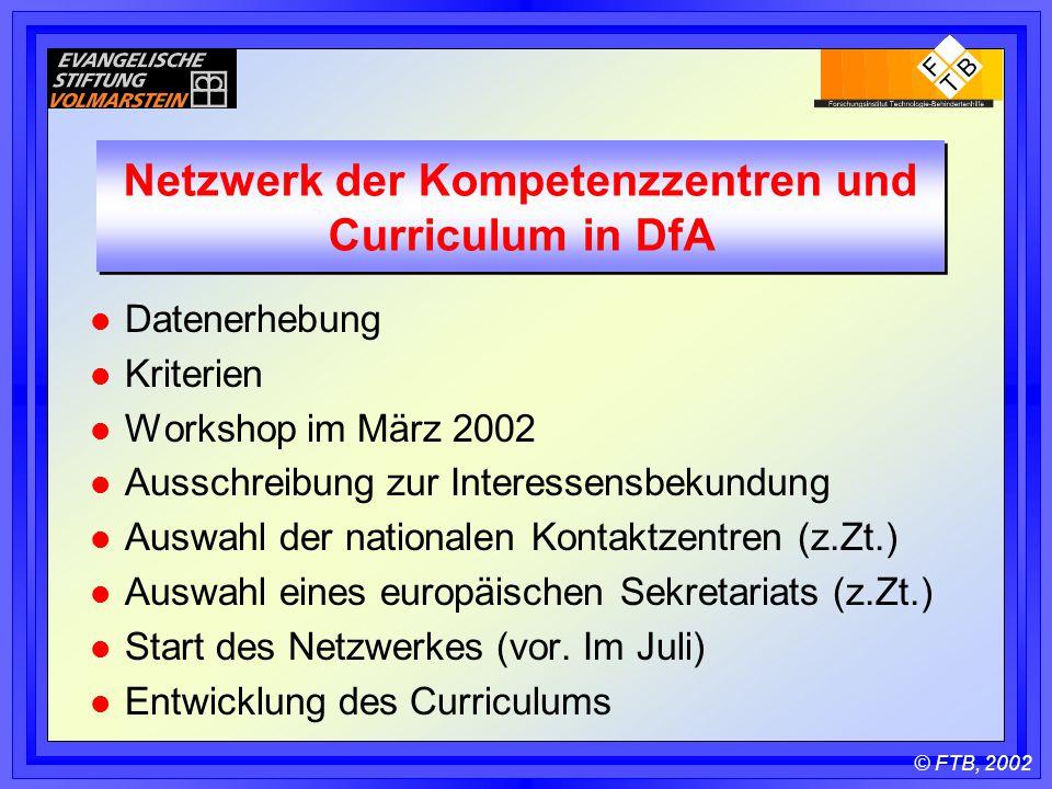 © FTB, 2002 Netzwerk der Kompetenzzentren und Curriculum in DfA l Datenerhebung l Kriterien l Workshop im März 2002 l Ausschreibung zur Interessensbekundung l Auswahl der nationalen Kontaktzentren (z.Zt.) l Auswahl eines europäischen Sekretariats (z.Zt.) l Start des Netzwerkes (vor.