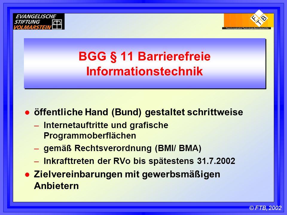 © FTB, 2002 BGG § 11 Barrierefreie Informationstechnik l öffentliche Hand (Bund) gestaltet schrittweise –Internetauftritte und grafische Programmoberflächen –gemäß Rechtsverordnung (BMI/ BMA) –Inkrafttreten der RVo bis spätestens 31.7.2002 l Zielvereinbarungen mit gewerbsmäßigen Anbietern