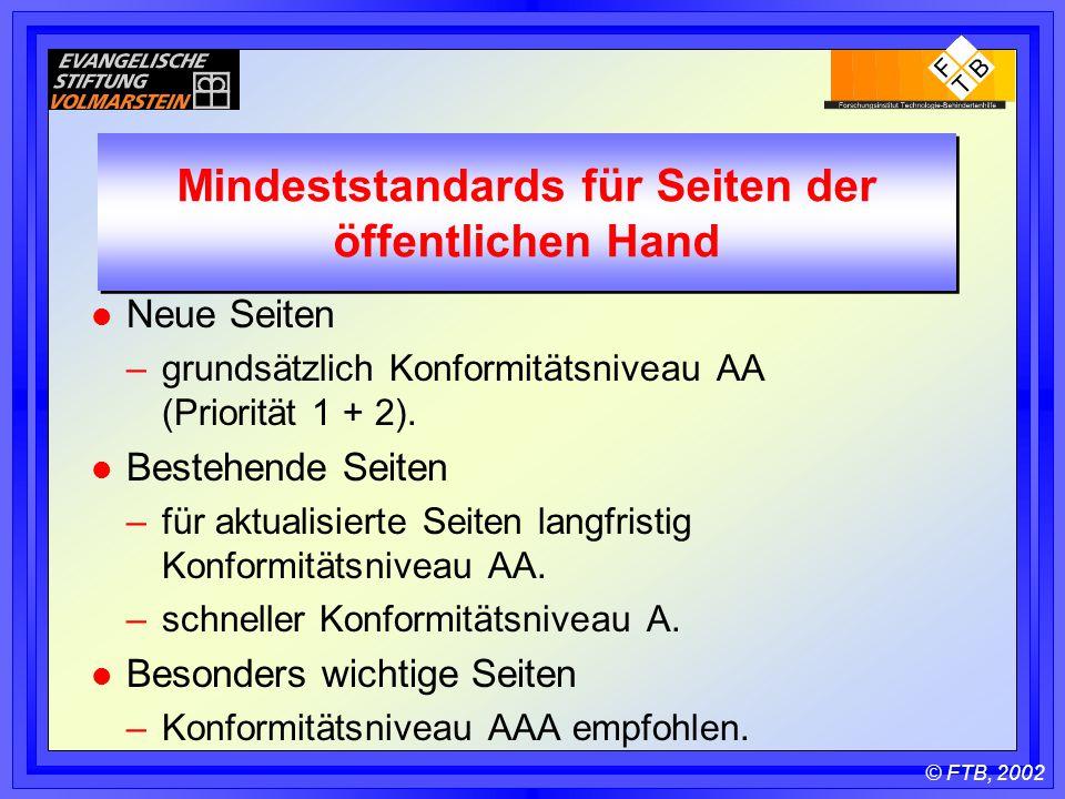 © FTB, 2002 Mindeststandards für Seiten der öffentlichen Hand l Neue Seiten –grundsätzlich Konformitätsniveau AA (Priorität 1 + 2).