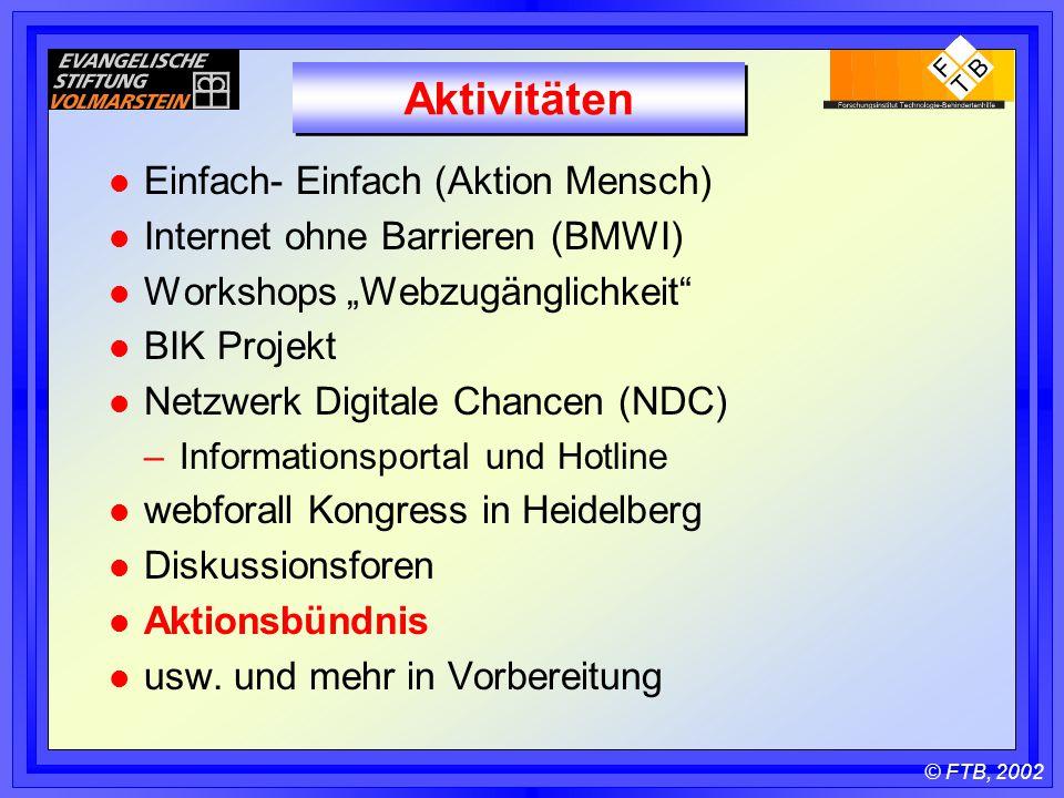 """© FTB, 2002 Aktivitäten l Einfach- Einfach (Aktion Mensch) l Internet ohne Barrieren (BMWI) l Workshops """"Webzugänglichkeit l BIK Projekt l Netzwerk Digitale Chancen (NDC) –Informationsportal und Hotline l webforall Kongress in Heidelberg l Diskussionsforen l Aktionsbündnis l usw."""
