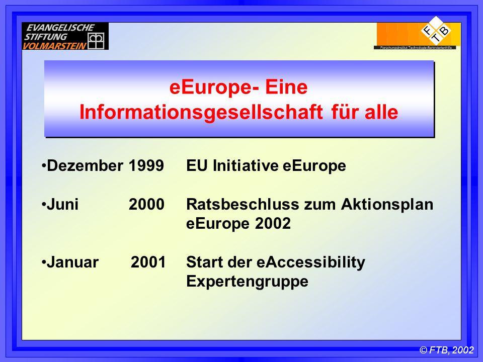 © FTB, 2002 eEurope- Eine Informationsgesellschaft für alle Dezember 1999 EU Initiative eEurope Juni 2000 Ratsbeschluss zum Aktionsplan eEurope 2002 Januar 2001 Start der eAccessibility Expertengruppe