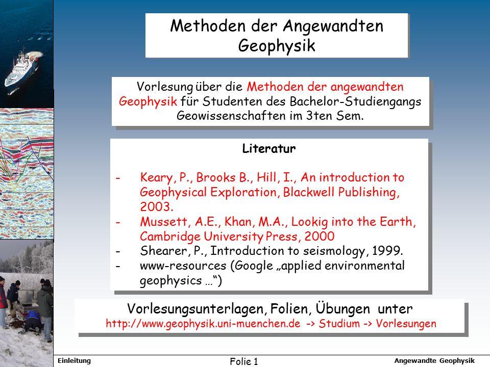 Angewandte GeophysikEinleitung Folie 1 Methoden der Angewandten Geophysik Vorlesung über die Methoden der angewandten Geophysik für Studenten des Bachelor-Studiengangs Geowissenschaften im 3ten Sem.