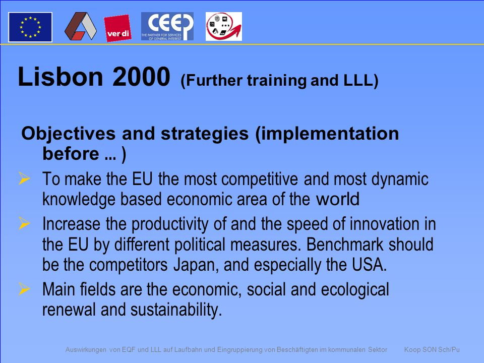 Auswirkungen von EQF und LLL auf Laufbahn und Eingruppierung von Beschäftigten im kommunalen Sektor Koop SON Sch/Pu Bologna 1999 (higher education) Objectives and strategies (implementation before 2010)  Create a system of easily understandable and comparable degrees in higher education (supplementary document to university degree)  A two-level system of higher education (BA/MA)  Introduction of a performance scoring system (ECTS-Model)  Foster mobility by the elimination of obstacles to it  Support European co-operation in the area of quality insurance  Strengthen the European dimensions in higher education