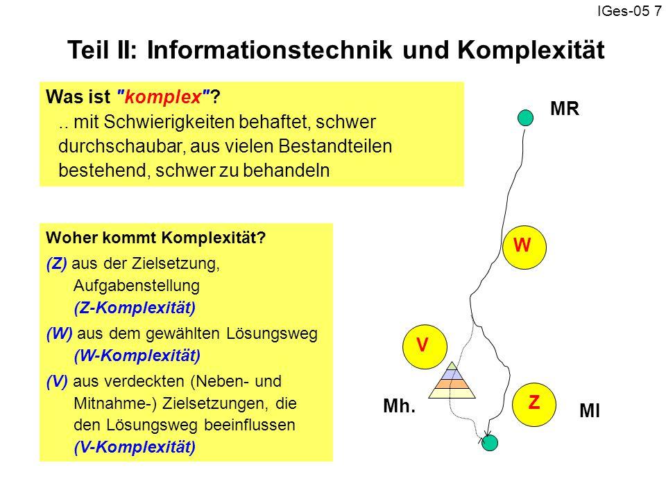 IGes-05 7 Woher kommt Komplexität? (Z) aus der Zielsetzung, Aufgabenstellung (Z-Komplexität) (W) aus dem gewählten Lösungsweg (W-Komplexität) (V) aus